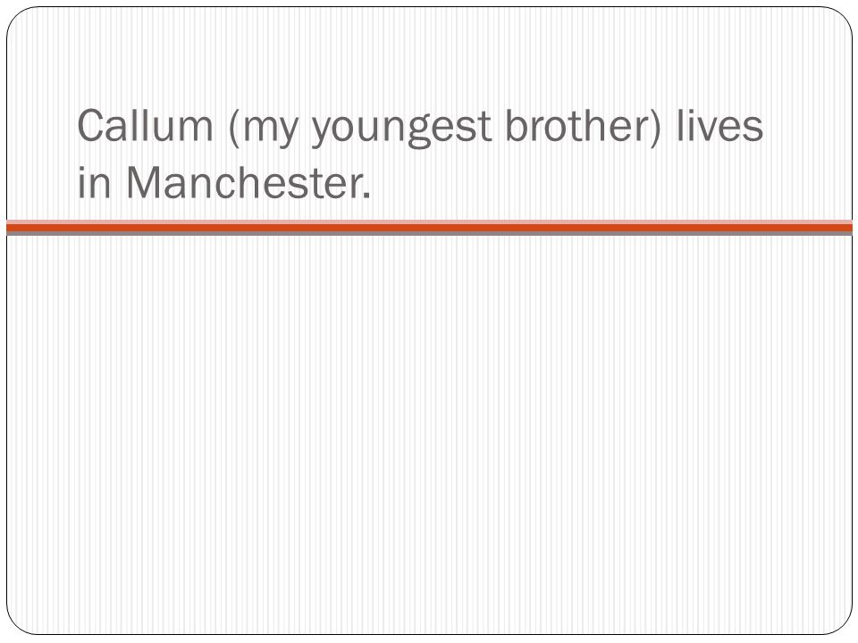 Callum (my youngest brother) lives in Manchester.