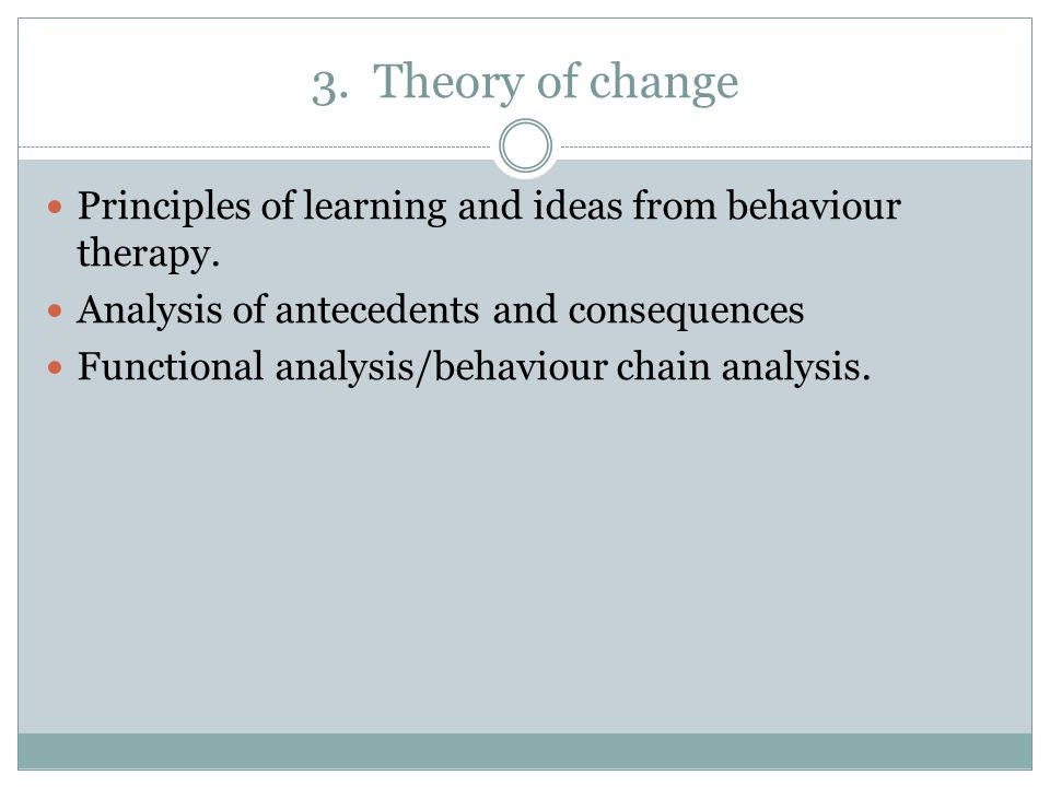 3. Theory of change Principles of learning and ideas from behaviour therapy. Analysis of antecedents and consequences.