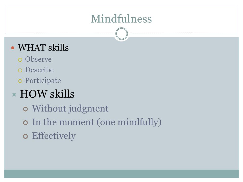 Mindfulness HOW skills Without judgment In the moment (one mindfully)