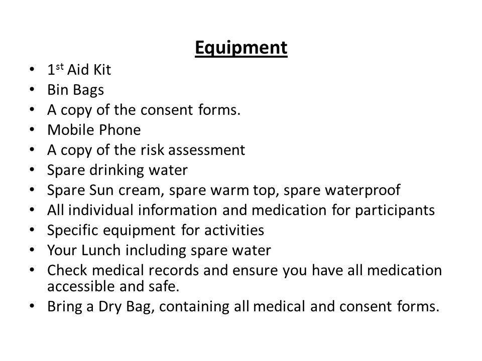 Equipment 1st Aid Kit Bin Bags A copy of the consent forms.