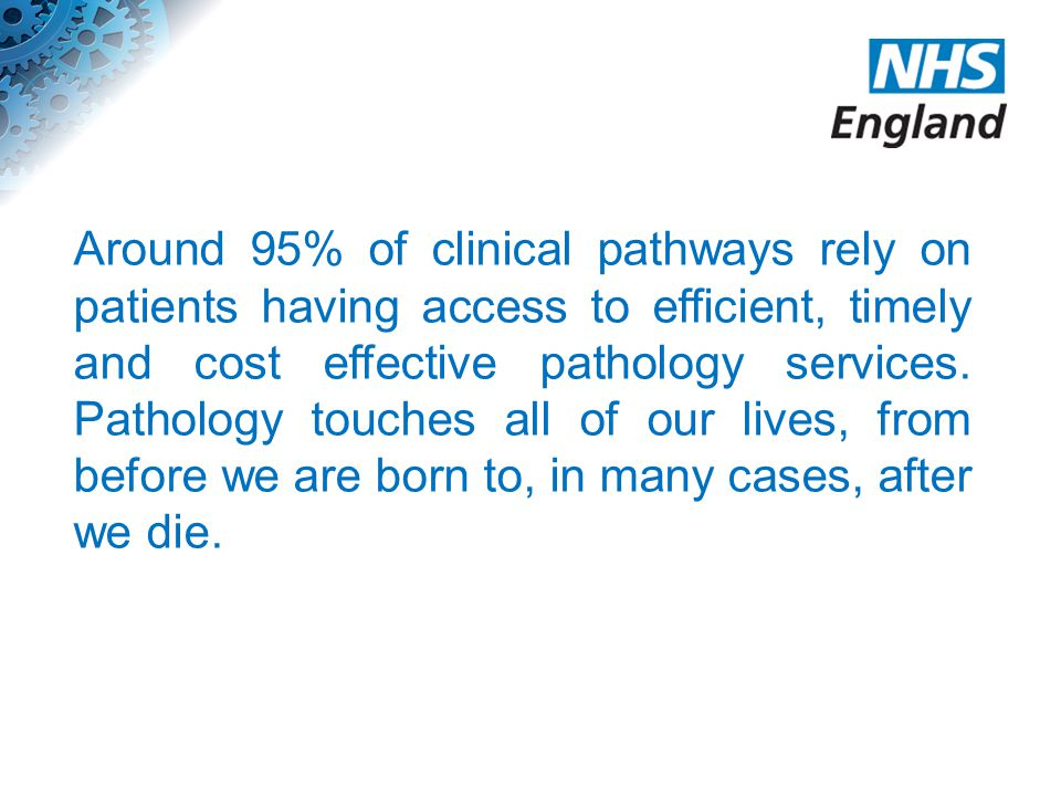 Around 95% of clinical pathways rely on patients having access to efficient, timely and cost effective pathology services.