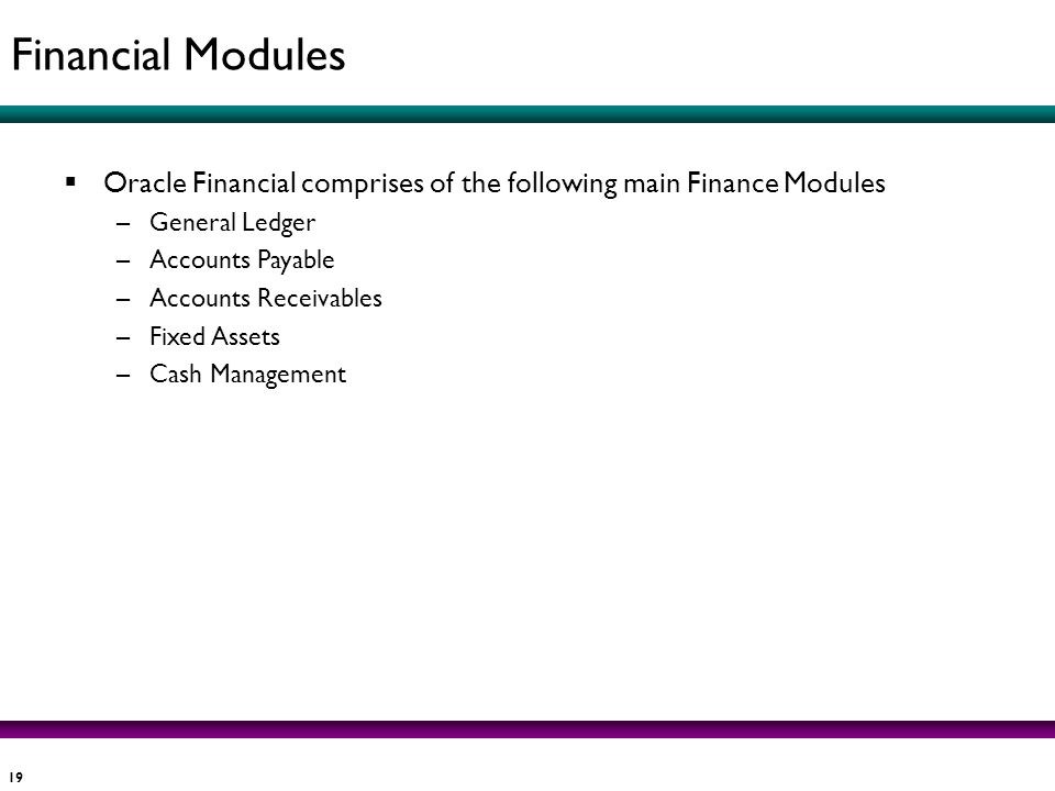 Financial Modules Oracle Financial comprises of the following main Finance Modules. General Ledger.