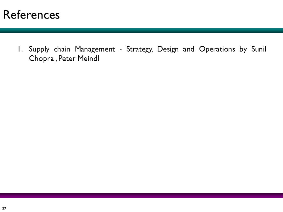 References Supply chain Management - Strategy, Design and Operations by Sunil Chopra , Peter Meindl