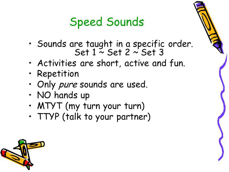 Speed Sounds Sounds are taught in a specific order. Set 1 ~ Set 2 ~ Set 3. Activities are short, active and fun.