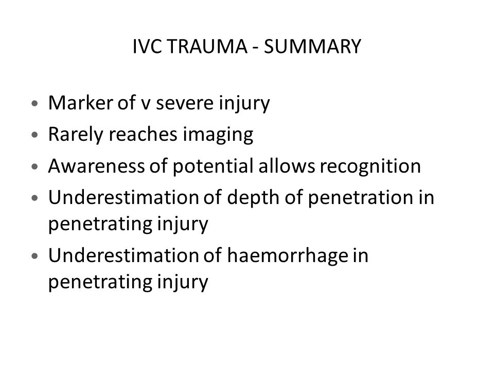 IVC TRAUMA - SUMMARY Marker of v severe injury. Rarely reaches imaging. Awareness of potential allows recognition.