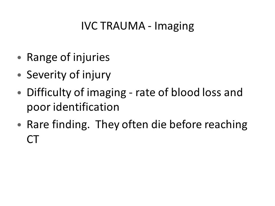 IVC TRAUMA - Imaging Range of injuries. Severity of injury. Difficulty of imaging - rate of blood loss and poor identification.