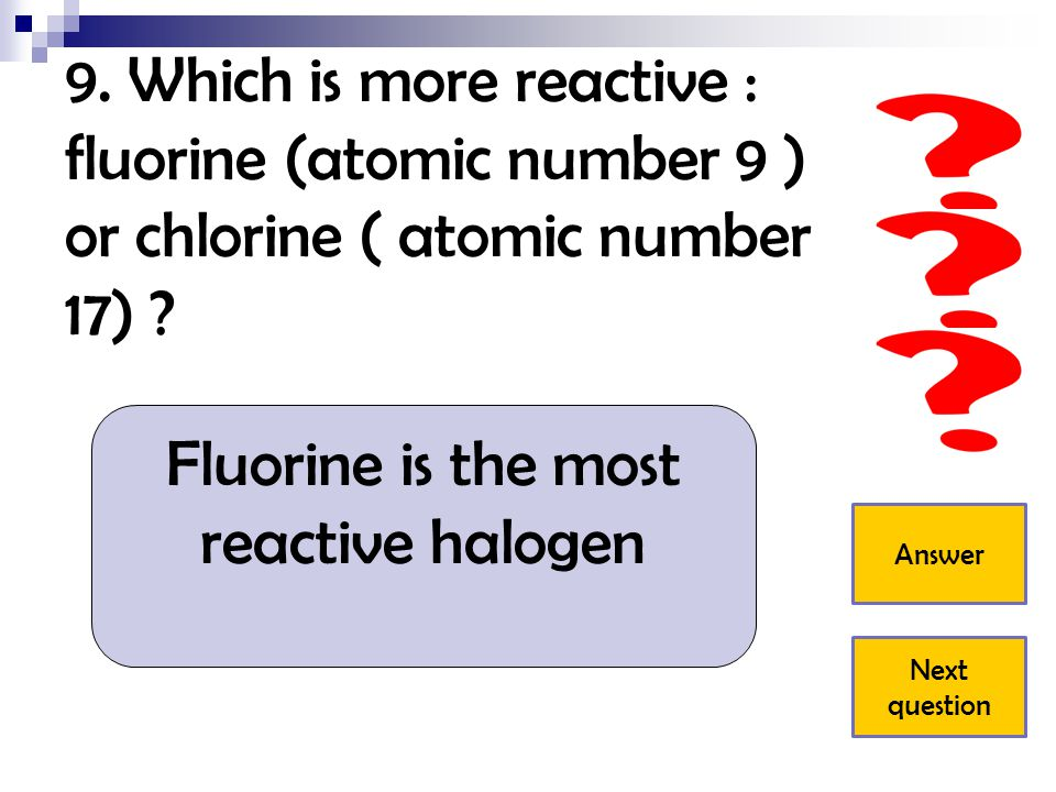 Fluorine is the most reactive halogen