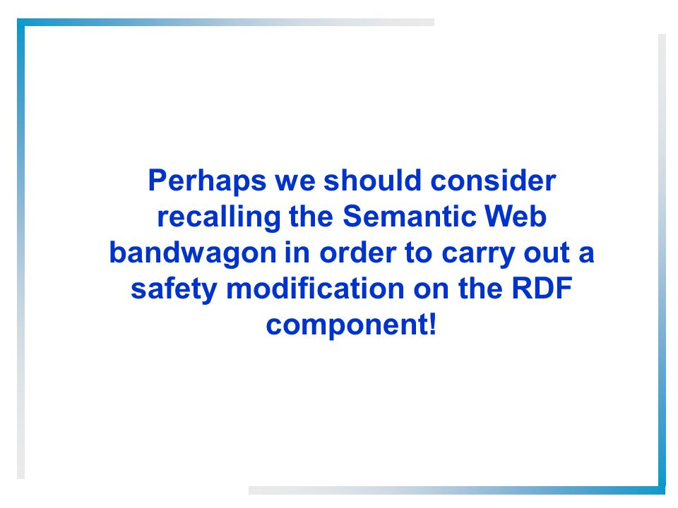 Perhaps we should consider recalling the Semantic Web bandwagon in order to carry out a safety modification on the RDF component!