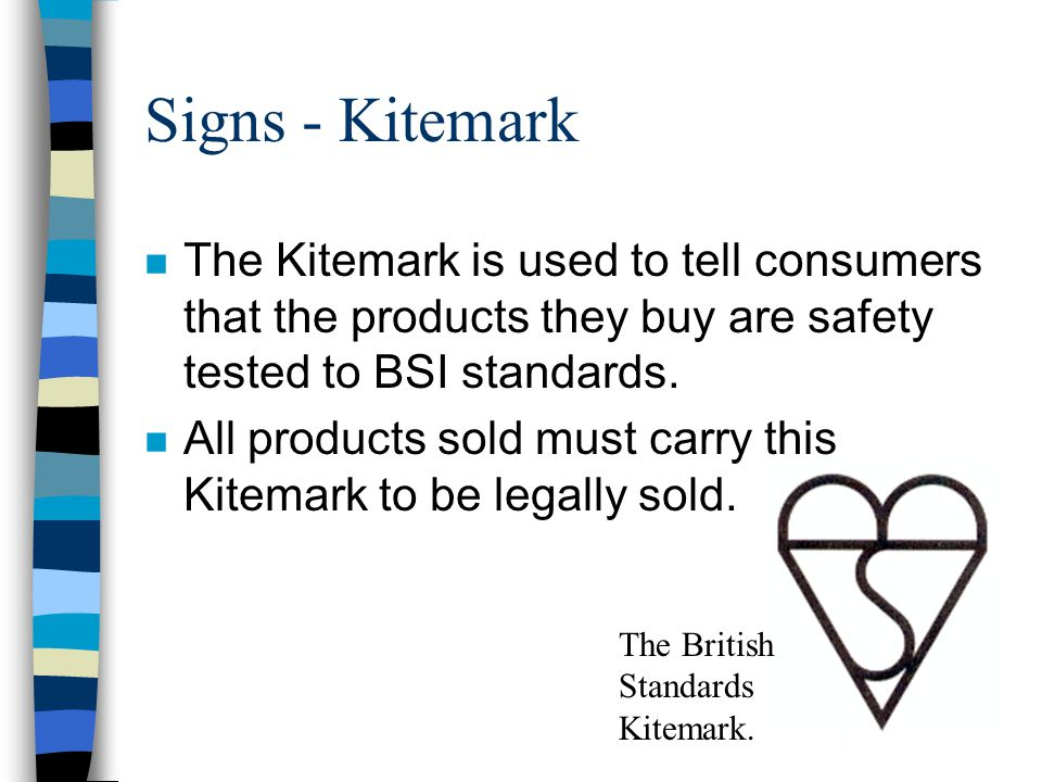 Signs - Kitemark The Kitemark is used to tell consumers that the products they buy are safety tested to BSI standards.