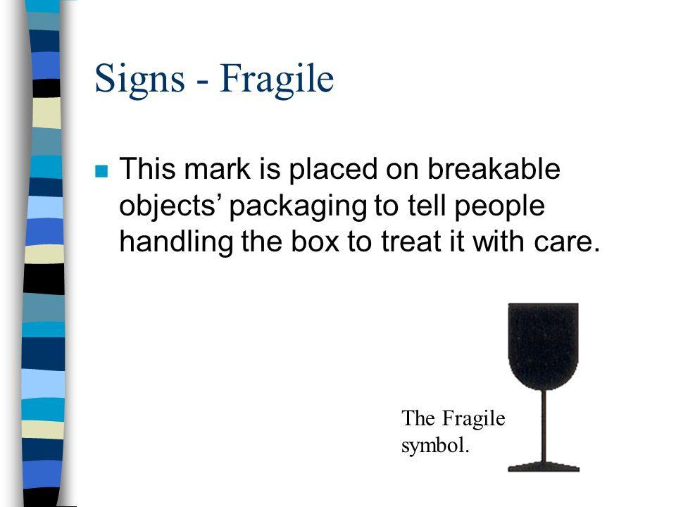 Signs - Fragile This mark is placed on breakable objects' packaging to tell people handling the box to treat it with care.
