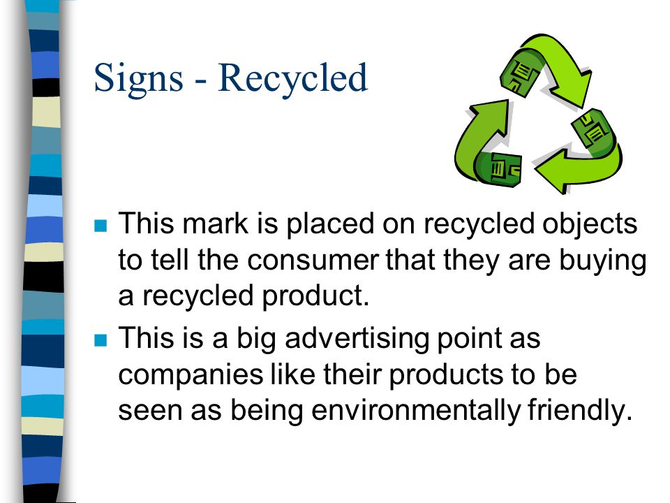 Signs - Recycled This mark is placed on recycled objects to tell the consumer that they are buying a recycled product.