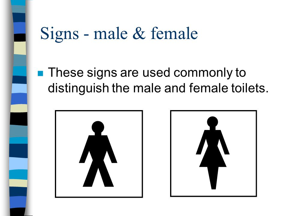Signs - male & female These signs are used commonly to distinguish the male and female toilets.