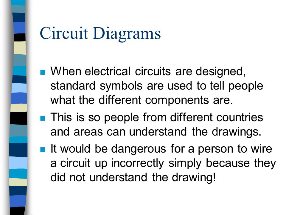 Circuit Diagrams When electrical circuits are designed, standard symbols are used to tell people what the different components are.