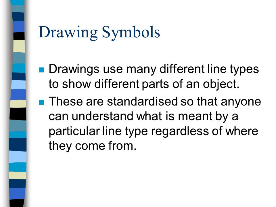 Drawing Symbols Drawings use many different line types to show different parts of an object.