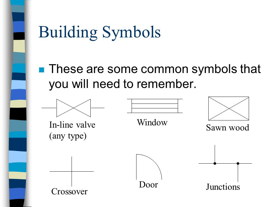 Building Symbols These are some common symbols that you will need to remember. Sawn wood. In-line valve (any type)