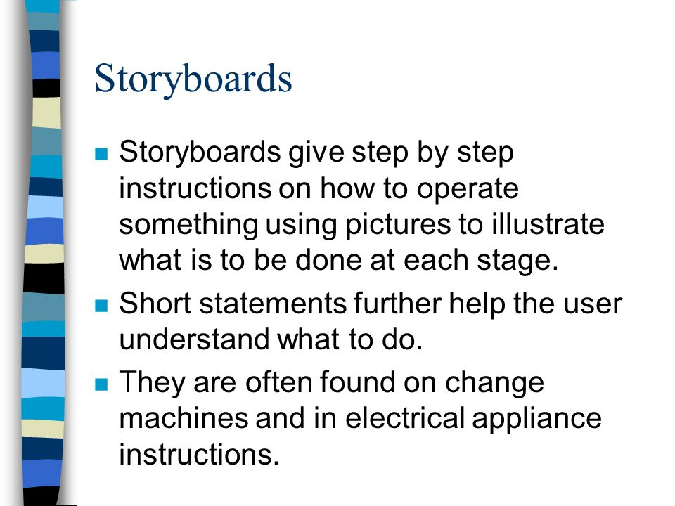 Storyboards Storyboards give step by step instructions on how to operate something using pictures to illustrate what is to be done at each stage.