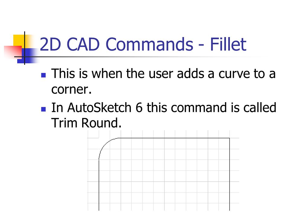 2D CAD Commands - Fillet This is when the user adds a curve to a corner.