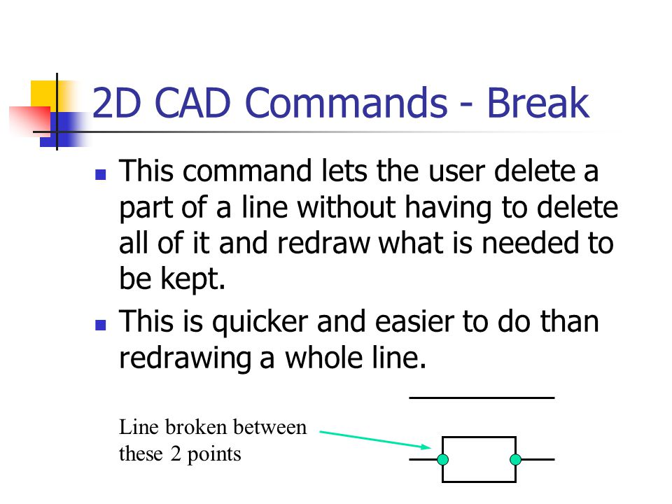 2D CAD Commands - Break This command lets the user delete a part of a line without having to delete all of it and redraw what is needed to be kept.