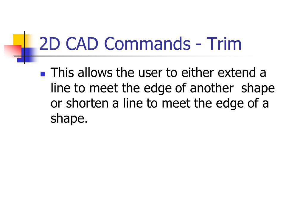 2D CAD Commands - Trim This allows the user to either extend a line to meet the edge of another shape or shorten a line to meet the edge of a shape.