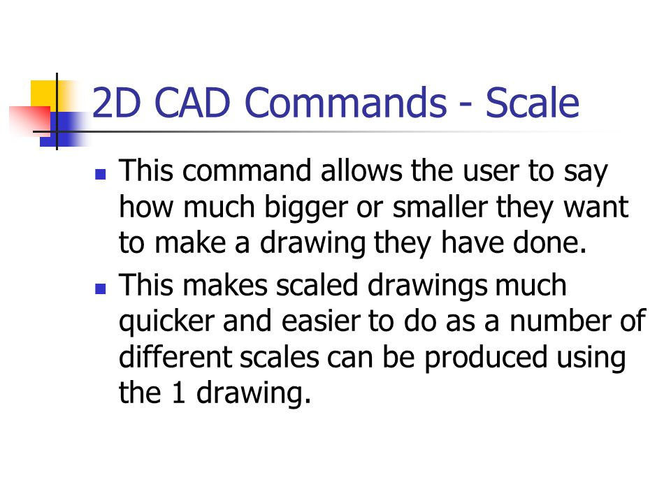 2D CAD Commands - Scale This command allows the user to say how much bigger or smaller they want to make a drawing they have done.