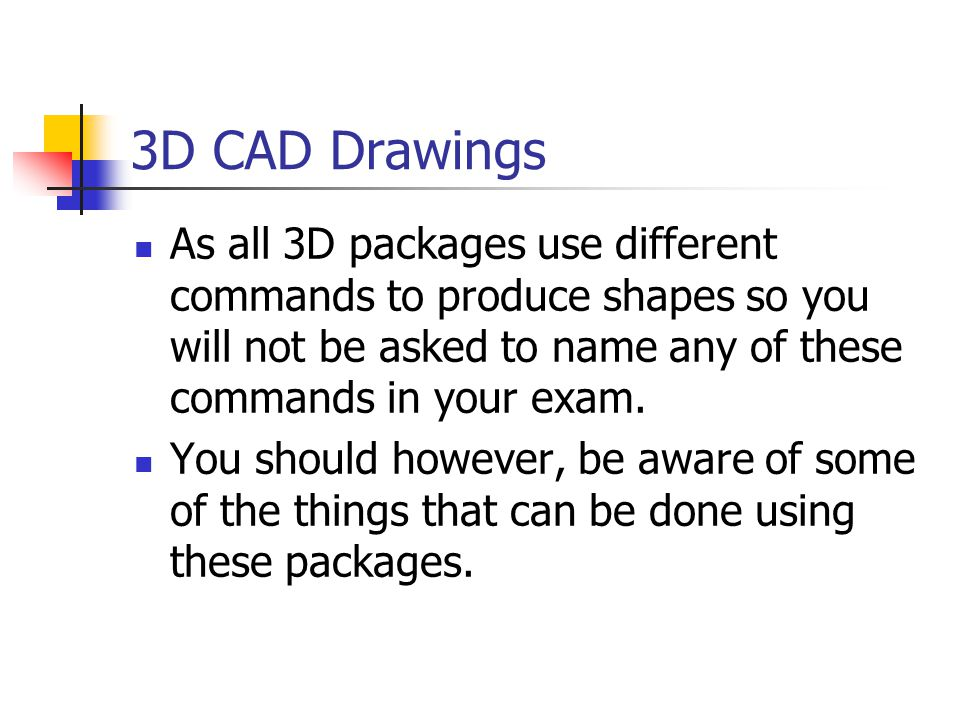 3D CAD Drawings As all 3D packages use different commands to produce shapes so you will not be asked to name any of these commands in your exam.