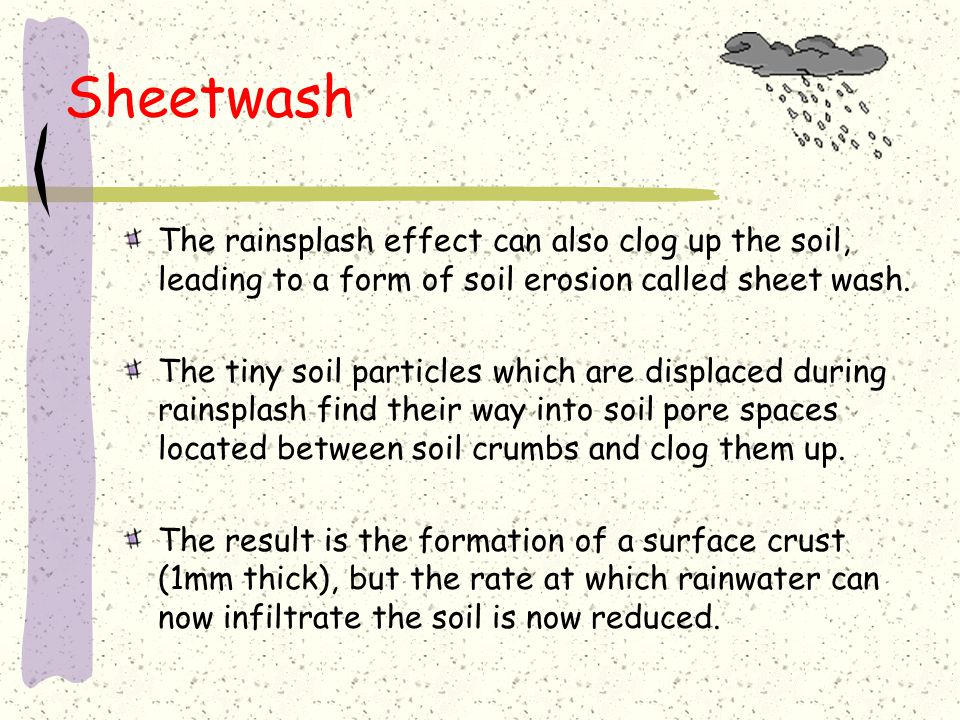 Sheetwash The rainsplash effect can also clog up the soil, leading to a form of soil erosion called sheet wash.