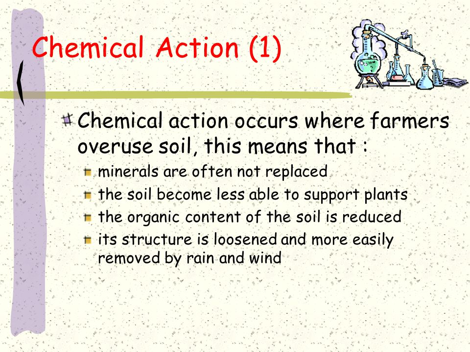 Chemical Action (1) Chemical action occurs where farmers overuse soil, this means that : minerals are often not replaced.