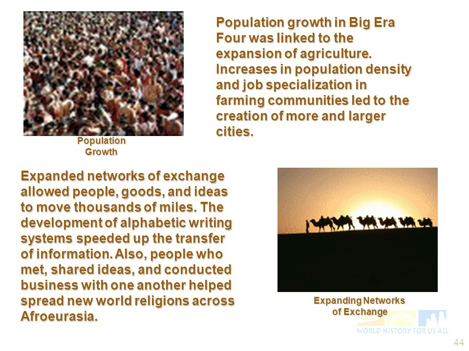 Population growth in Big Era Four was linked to the expansion of agriculture. Increases in population density and job specialization in farming communities led to the creation of more and larger cities.