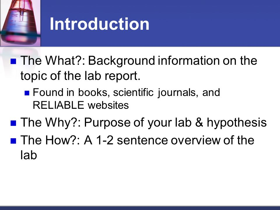 Introduction The What : Background information on the topic of the lab report. Found in books, scientific journals, and RELIABLE websites.