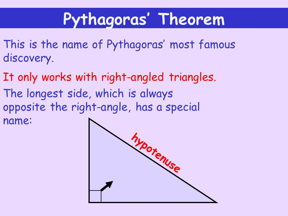 Pythagoras' Theorem This is the name of Pythagoras' most famous discovery. It only works with right-angled triangles.