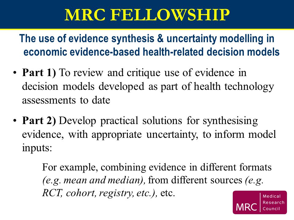 MRC FELLOWSHIP The use of evidence synthesis & uncertainty modelling in economic evidence-based health-related decision models.