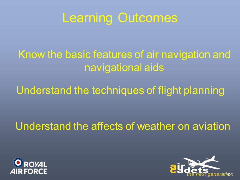 Learning Outcomes Know the basic features of air navigation and navigational aids. Understand the techniques of flight planning.