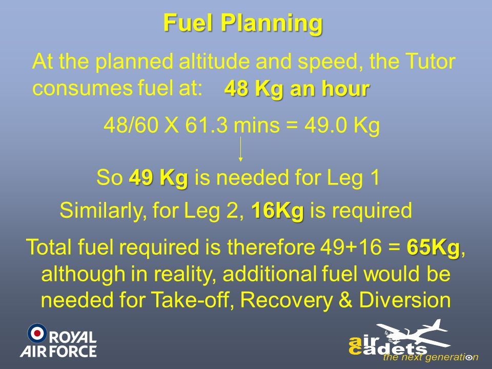 Fuel Planning At the planned altitude and speed, the Tutor consumes fuel at: 48 Kg an hour. 48/60 X 61.3 mins = 49.0 Kg.