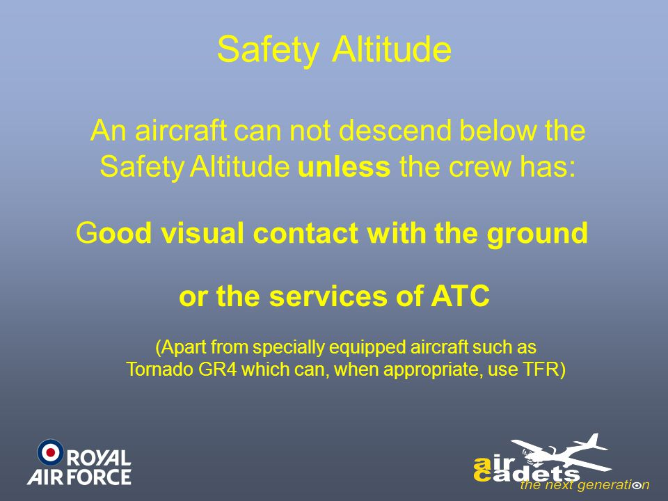 Safety Altitude An aircraft can not descend below the Safety Altitude unless the crew has: Good visual contact with the ground.