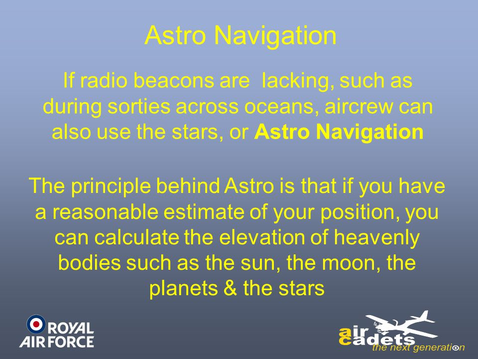 Astro Navigation If radio beacons are lacking, such as during sorties across oceans, aircrew can also use the stars, or Astro Navigation.