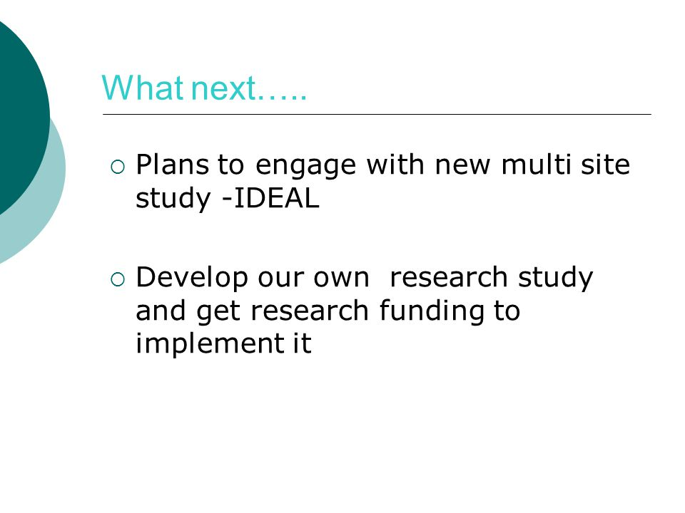What next….. Plans to engage with new multi site study -IDEAL