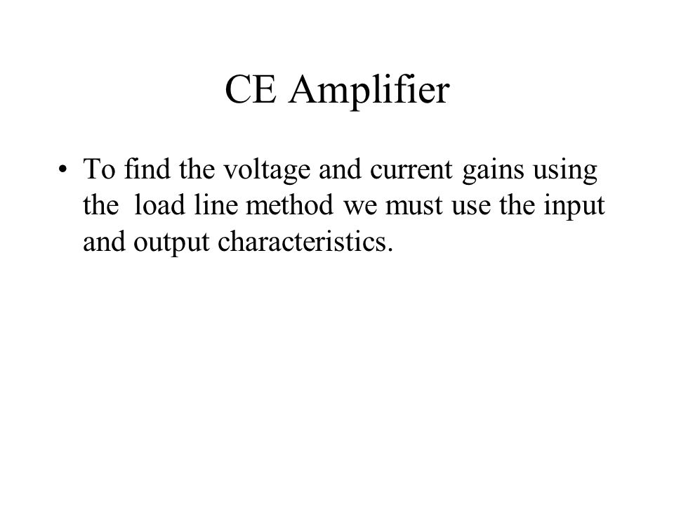 CE Amplifier To find the voltage and current gains using the load line method we must use the input and output characteristics.