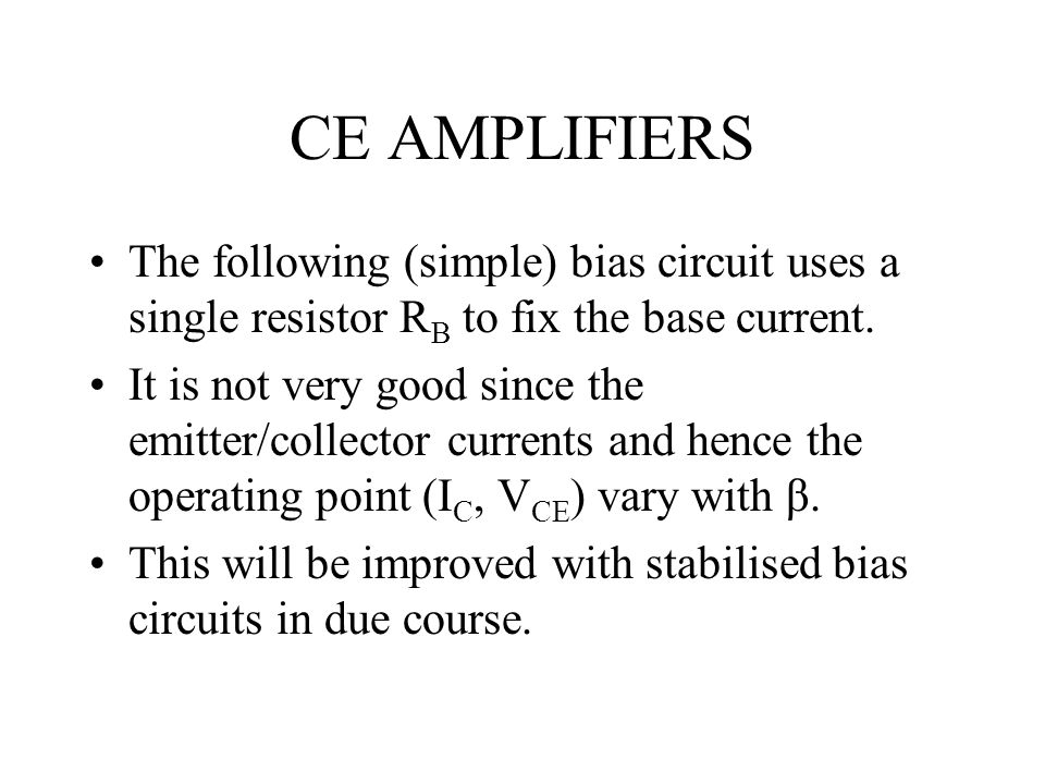 CE AMPLIFIERS The following (simple) bias circuit uses a single resistor RB to fix the base current.