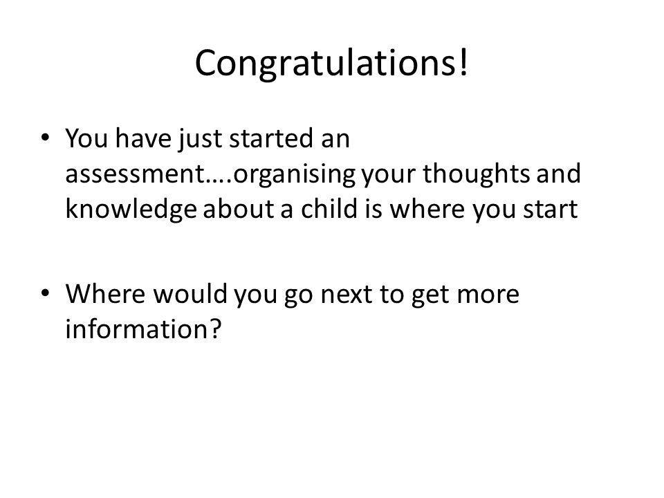 Congratulations! You have just started an assessment….organising your thoughts and knowledge about a child is where you start.
