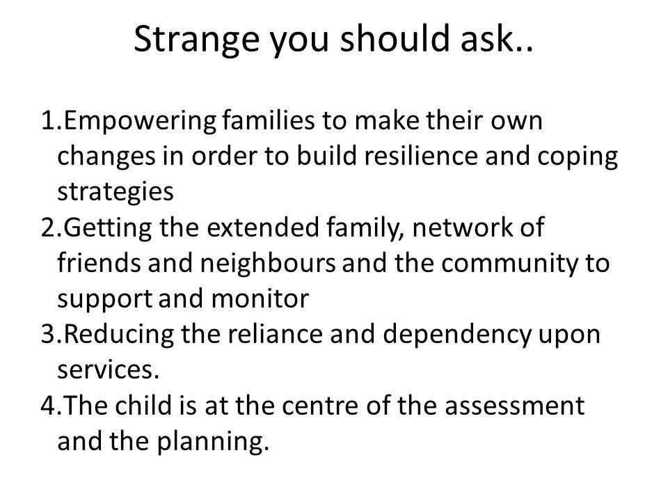 Strange you should ask.. Empowering families to make their own changes in order to build resilience and coping strategies.