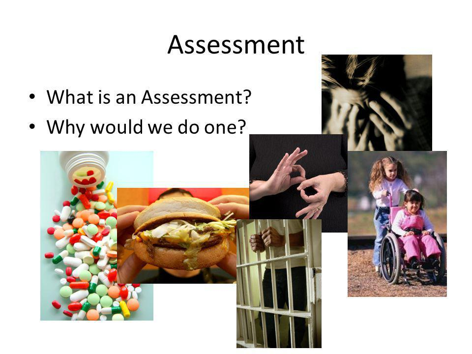 Assessment What is an Assessment Why would we do one