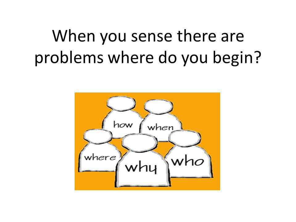 When you sense there are problems where do you begin
