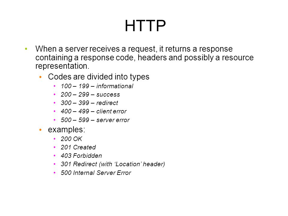 HTTP When a server receives a request, it returns a response containing a response code, headers and possibly a resource representation.