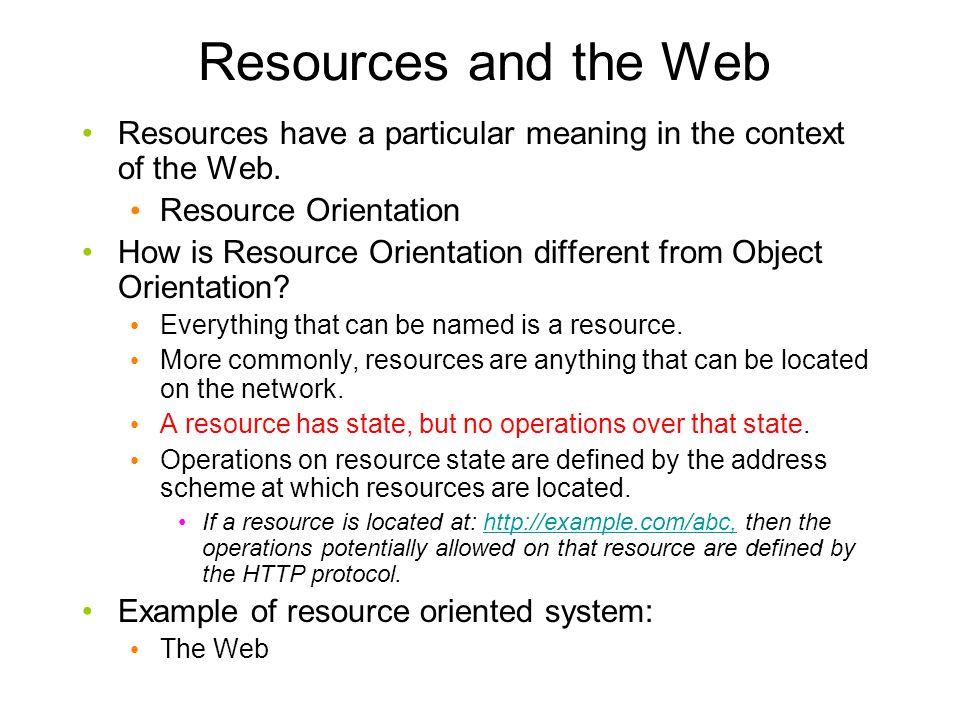 Resources and the Web Resources have a particular meaning in the context of the Web. Resource Orientation.
