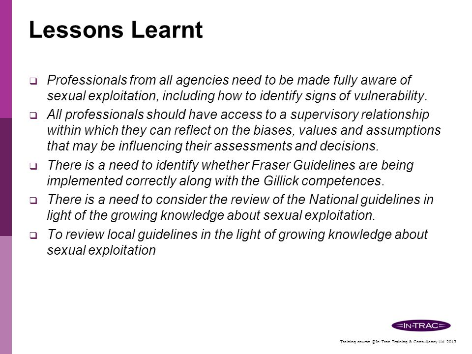 Lessons Learnt Professionals from all agencies need to be made fully aware of sexual exploitation, including how to identify signs of vulnerability.