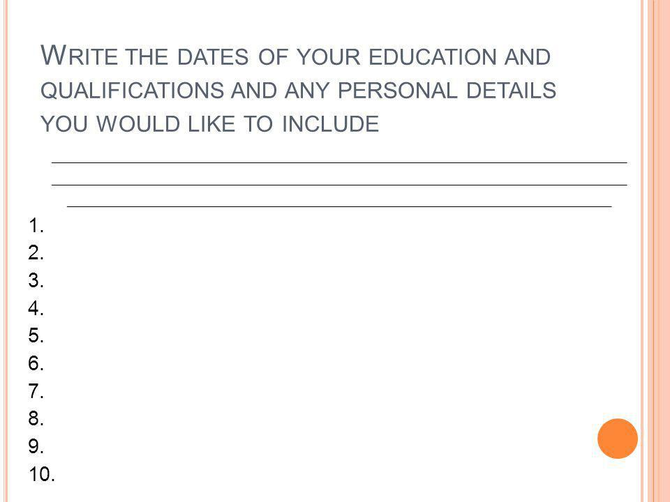 Write the dates of your education and qualifications and any personal details you would like to include