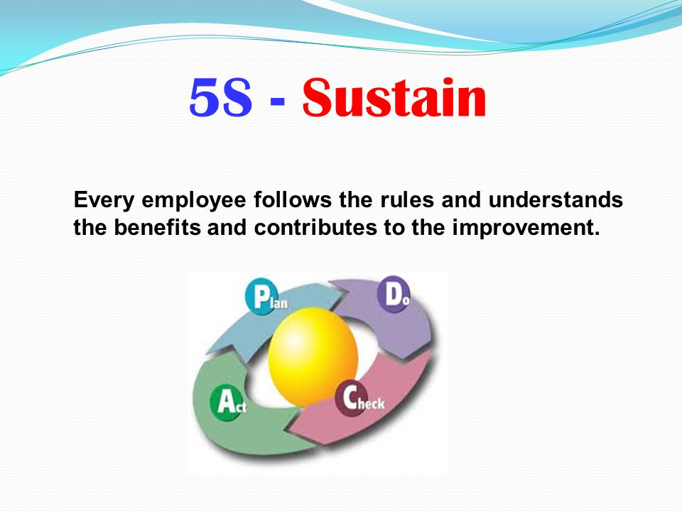 5S - Sustain Every employee follows the rules and understands the benefits and contributes to the improvement.