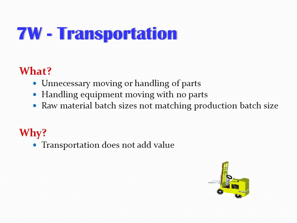 7W - Transportation What Why Unnecessary moving or handling of parts
