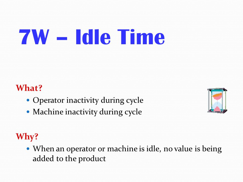 7W – Idle Time What Why Operator inactivity during cycle