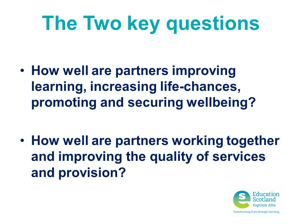 The Two key questions How well are partners improving learning, increasing life-chances, promoting and securing wellbeing
